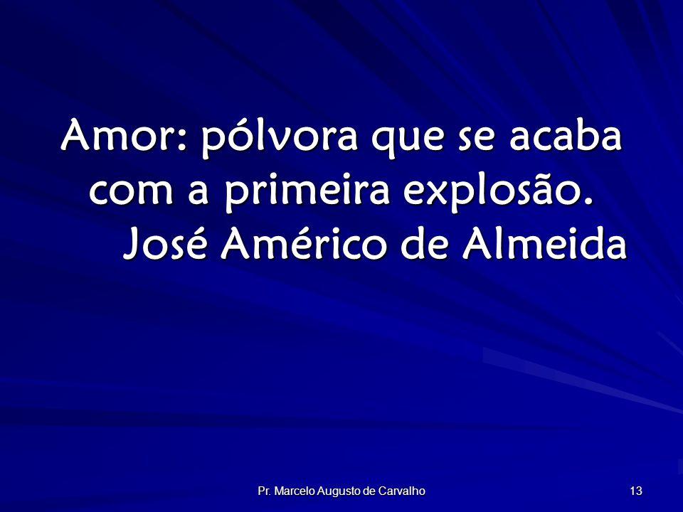 Pr. Marcelo Augusto de Carvalho 13 Amor: pólvora que se acaba com a primeira explosão.