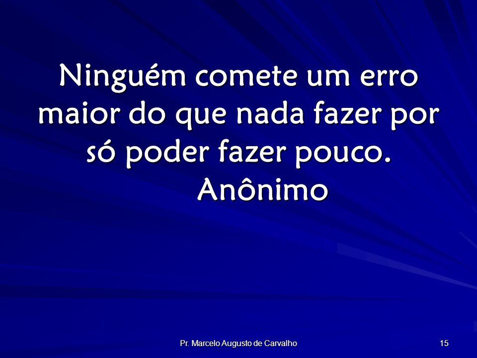 Pr. Marcelo Augusto de Carvalho 15 Ninguém comete um erro maior do que nada fazer por só poder fazer pouco. Anônimo
