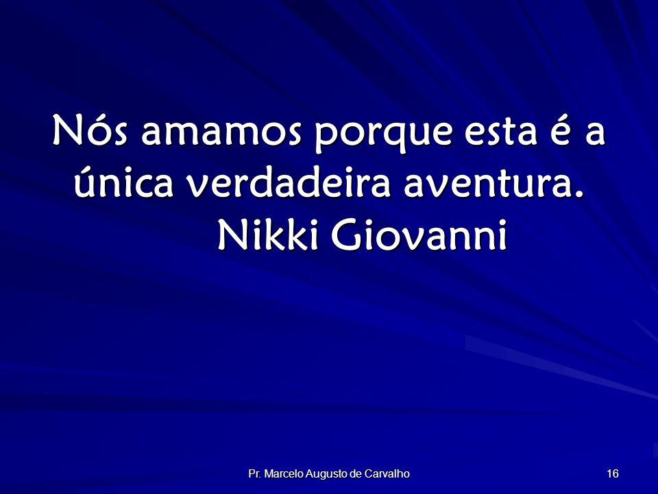Pr. Marcelo Augusto de Carvalho 16 Nós amamos porque esta é a única verdadeira aventura.