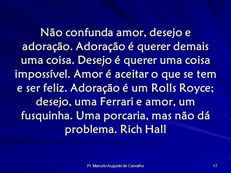 Pr. Marcelo Augusto de Carvalho 17 Não confunda amor, desejo e adoração.