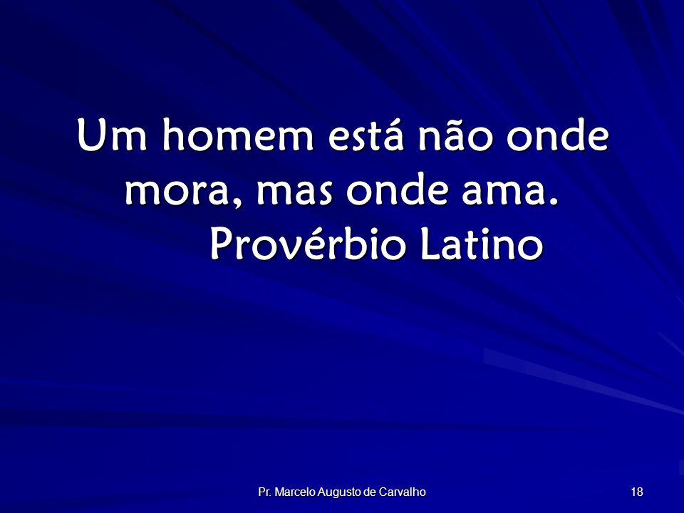 Pr. Marcelo Augusto de Carvalho 18 Um homem está não onde mora, mas onde ama. Provérbio Latino