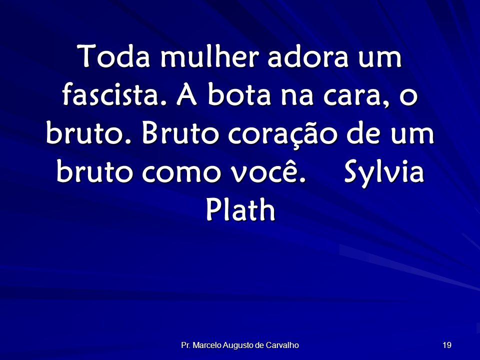 Pr. Marcelo Augusto de Carvalho 19 Toda mulher adora um fascista.