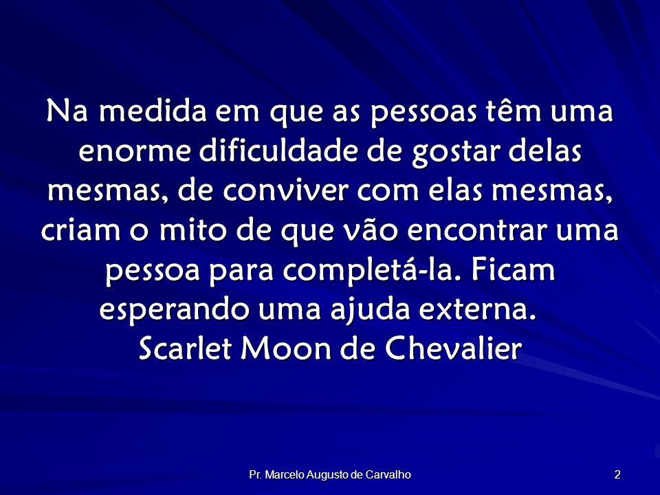 Pr. Marcelo Augusto de Carvalho 2 Na medida em que as pessoas têm uma enorme dificuldade de gostar delas mesmas, de conviver com elas mesmas, criam o