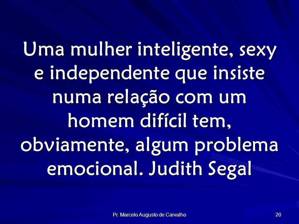 Pr. Marcelo Augusto de Carvalho 20 Uma mulher inteligente, sexy e independente que insiste numa relação com um homem difícil tem, obviamente, algum pr