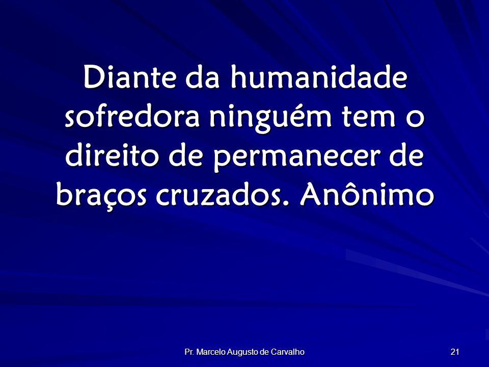 Pr. Marcelo Augusto de Carvalho 21 Diante da humanidade sofredora ninguém tem o direito de permanecer de braços cruzados.Anônimo