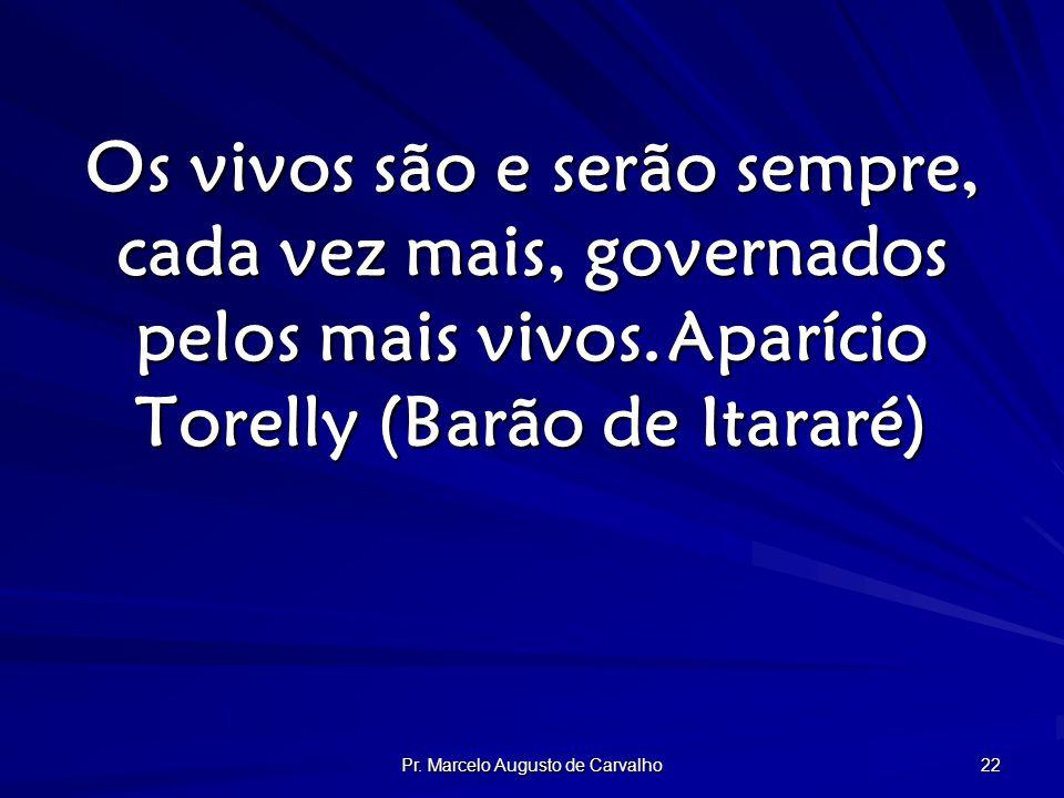 Pr. Marcelo Augusto de Carvalho 22 Os vivos são e serão sempre, cada vez mais, governados pelos mais vivos.Aparício Torelly (Barão de Itararé)