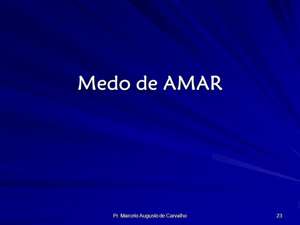 Pr. Marcelo Augusto de Carvalho 23 Medo de AMAR