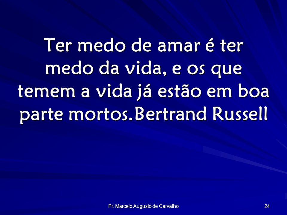 Pr. Marcelo Augusto de Carvalho 24 Ter medo de amar é ter medo da vida, e os que temem a vida já estão em boa parte mortos.Bertrand Russell
