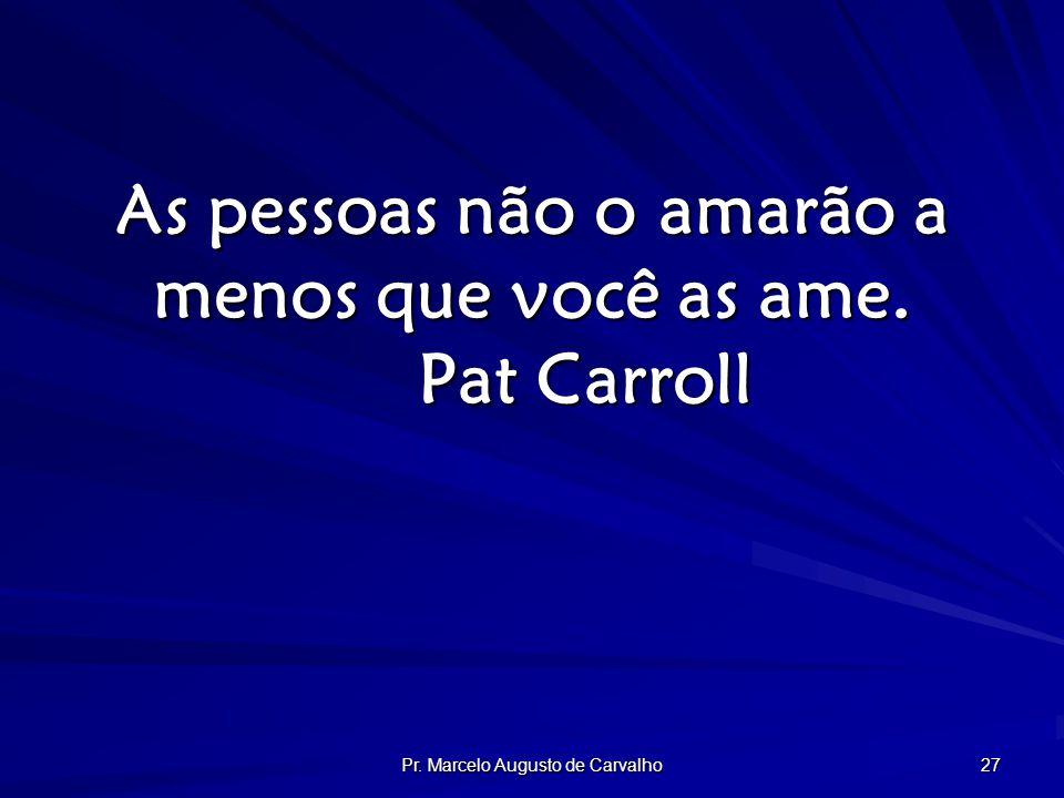 Pr. Marcelo Augusto de Carvalho 27 As pessoas não o amarão a menos que você as ame. Pat Carroll