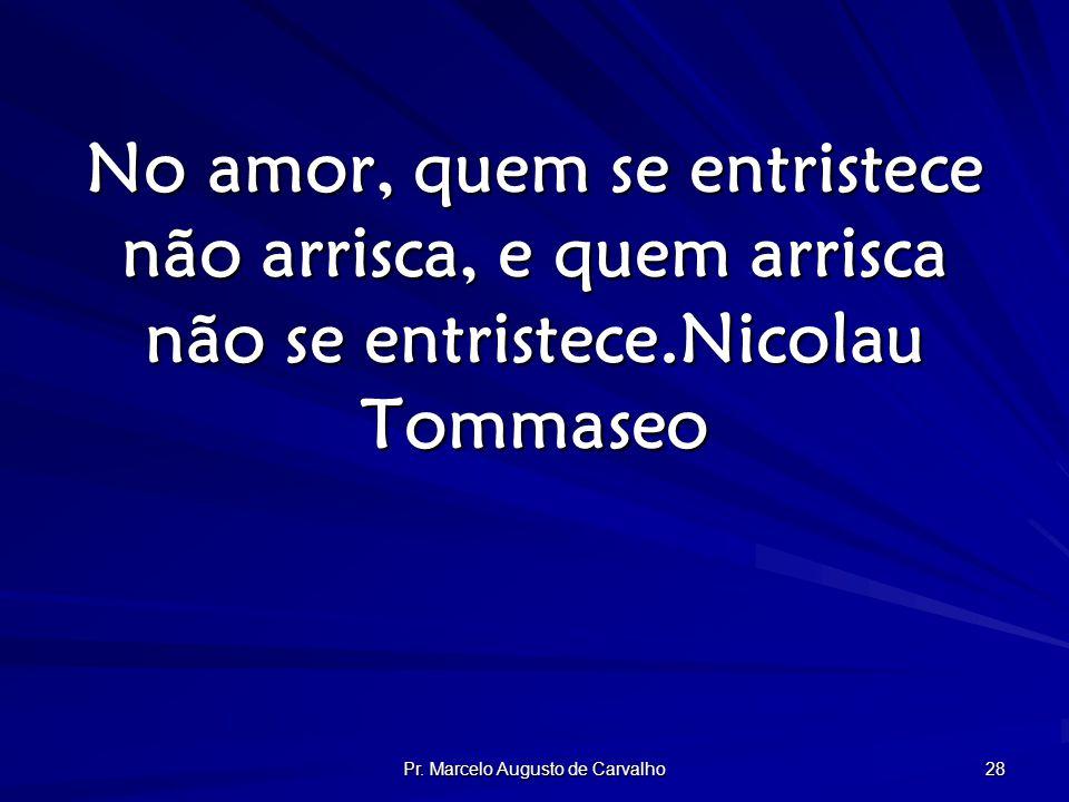 Pr. Marcelo Augusto de Carvalho 28 No amor, quem se entristece não arrisca, e quem arrisca não se entristece.Nicolau Tommaseo