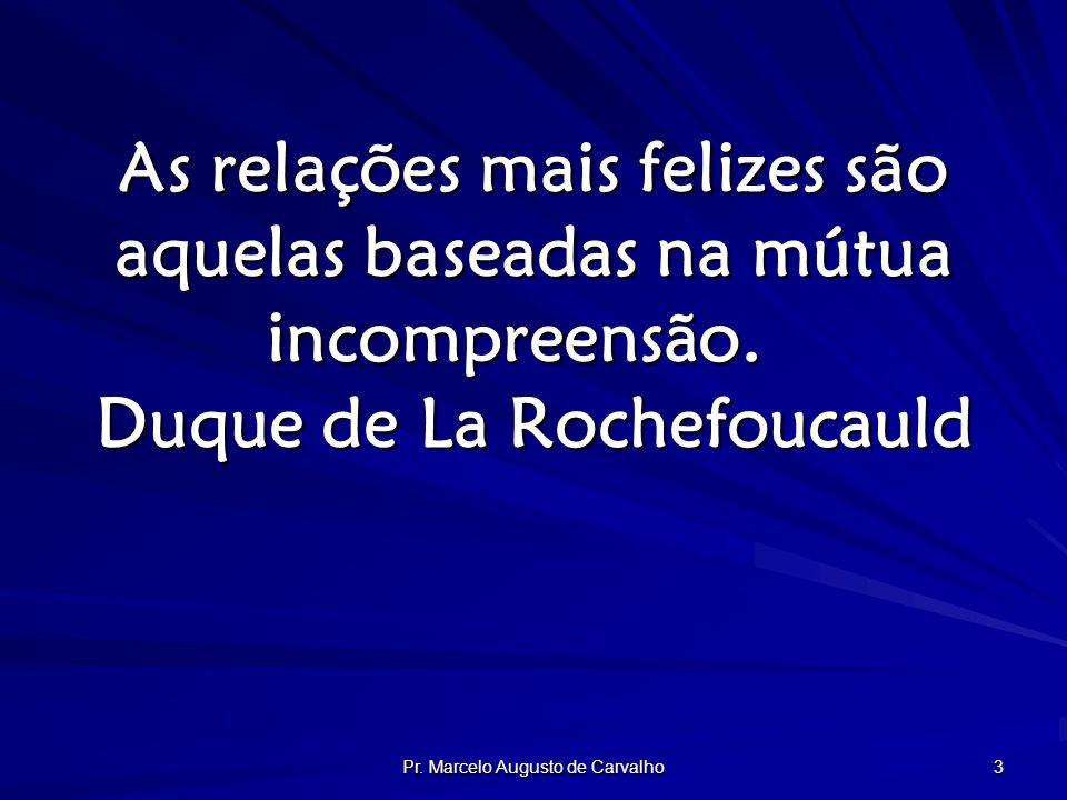 Pr. Marcelo Augusto de Carvalho 3 As relações mais felizes são aquelas baseadas na mútua incompreensão. Duque de La Rochefoucauld