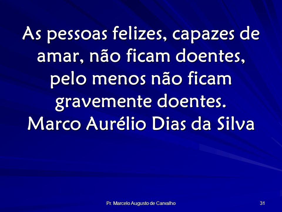 Pr. Marcelo Augusto de Carvalho 31 As pessoas felizes, capazes de amar, não ficam doentes, pelo menos não ficam gravemente doentes. Marco Aurélio Dias