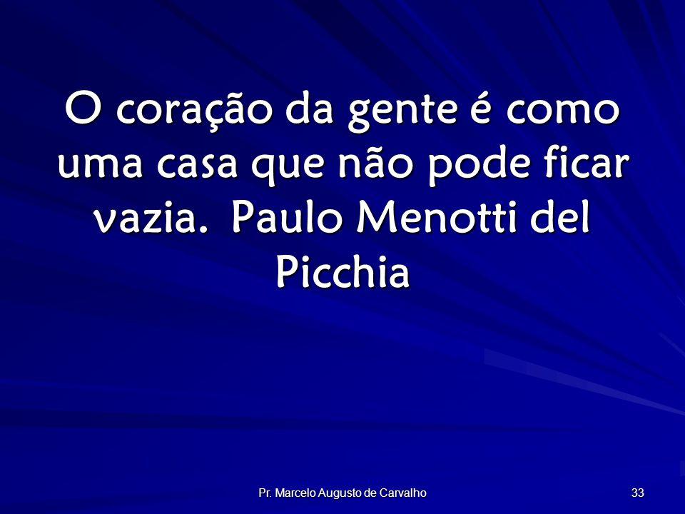 Pr. Marcelo Augusto de Carvalho 33 O coração da gente é como uma casa que não pode ficar vazia.Paulo Menotti del Picchia