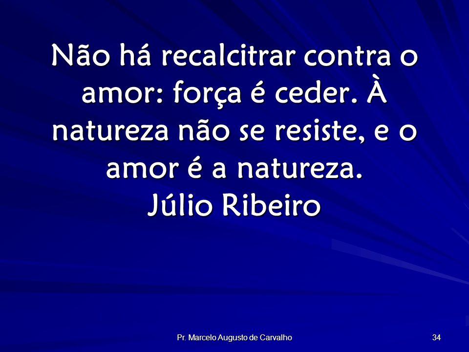 Pr. Marcelo Augusto de Carvalho 34 Não há recalcitrar contra o amor: força é ceder.