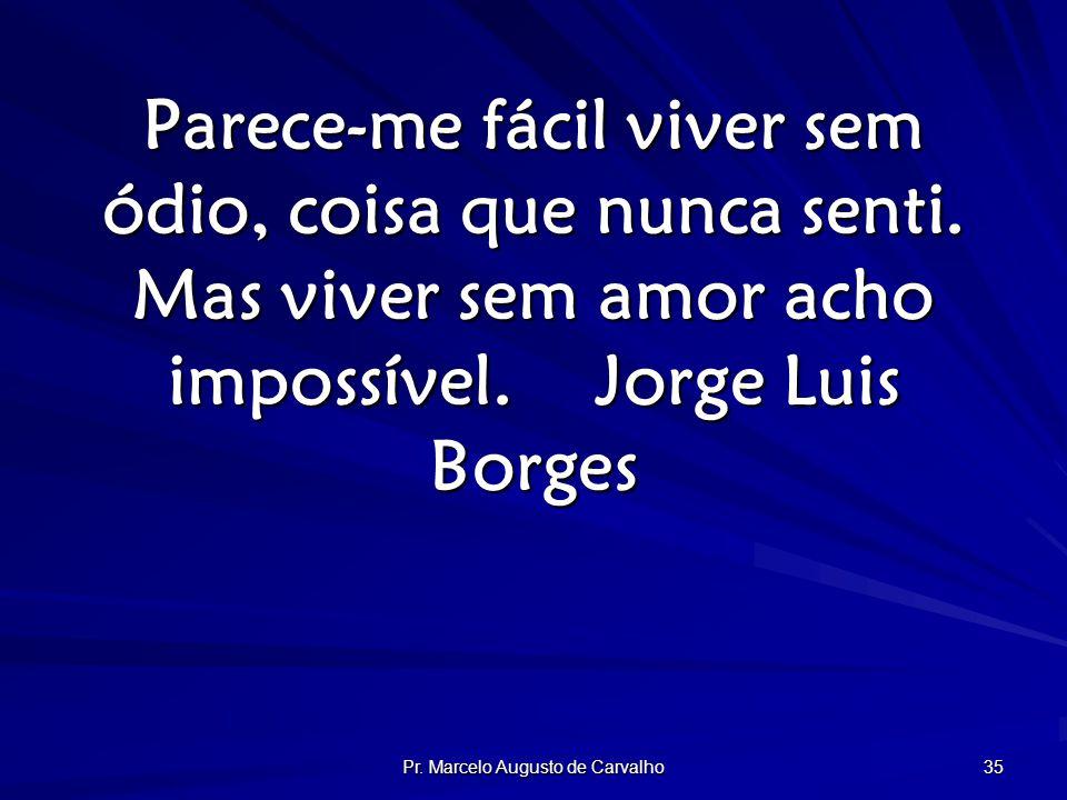 Pr. Marcelo Augusto de Carvalho 35 Parece-me fácil viver sem ódio, coisa que nunca senti.
