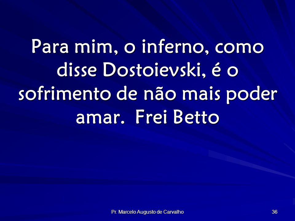 Pr. Marcelo Augusto de Carvalho 36 Para mim, o inferno, como disse Dostoievski, é o sofrimento de não mais poder amar.Frei Betto