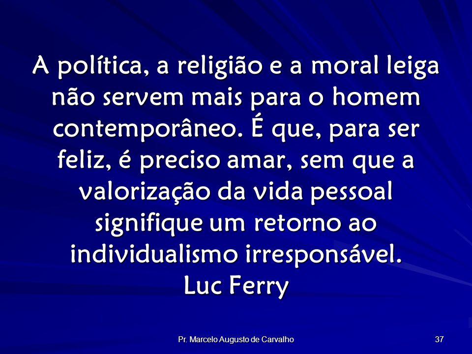 Pr. Marcelo Augusto de Carvalho 37 A política, a religião e a moral leiga não servem mais para o homem contemporâneo. É que, para ser feliz, é preciso