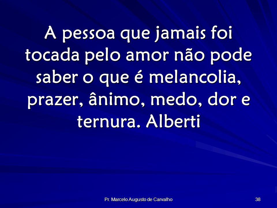 Pr. Marcelo Augusto de Carvalho 38 A pessoa que jamais foi tocada pelo amor não pode saber o que é melancolia, prazer, ânimo, medo, dor e ternura. Alb