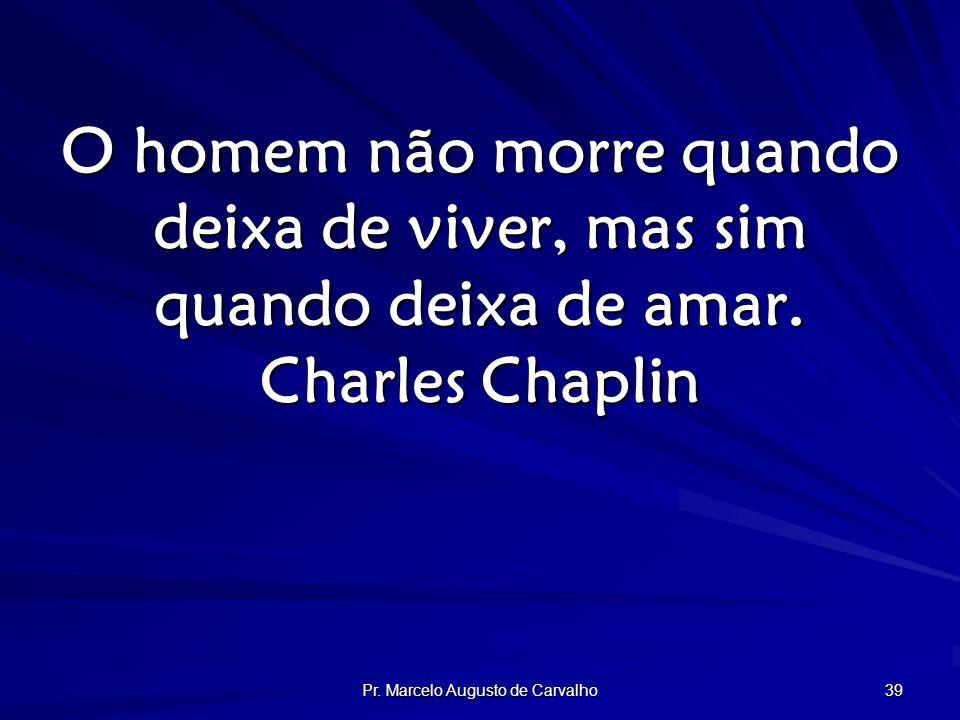 Pr. Marcelo Augusto de Carvalho 39 O homem não morre quando deixa de viver, mas sim quando deixa de amar. Charles Chaplin