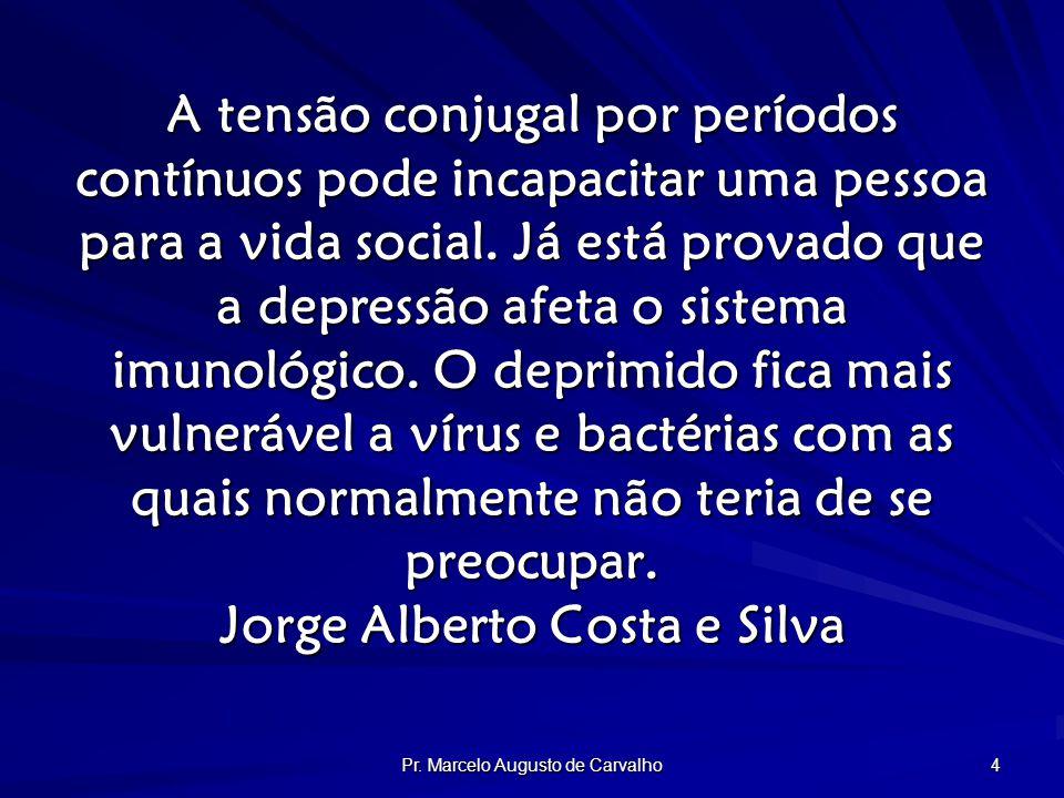 Pr. Marcelo Augusto de Carvalho 4 A tensão conjugal por períodos contínuos pode incapacitar uma pessoa para a vida social. Já está provado que a depre