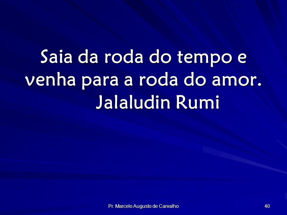 Pr. Marcelo Augusto de Carvalho 40 Saia da roda do tempo e venha para a roda do amor.