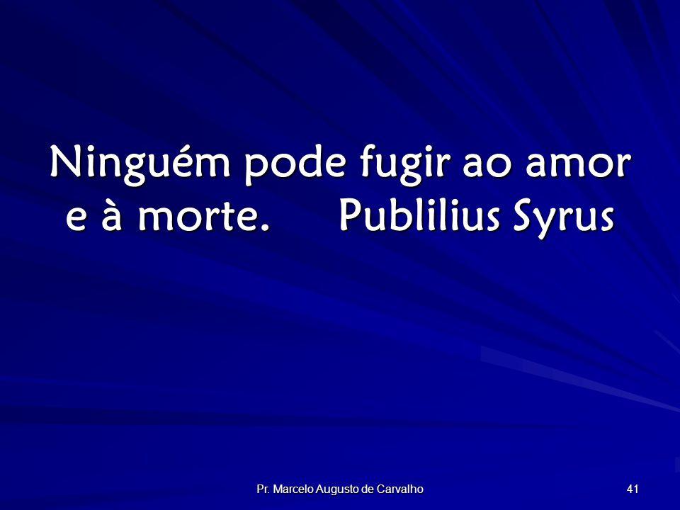 Pr. Marcelo Augusto de Carvalho 41 Ninguém pode fugir ao amor e à morte.Publilius Syrus