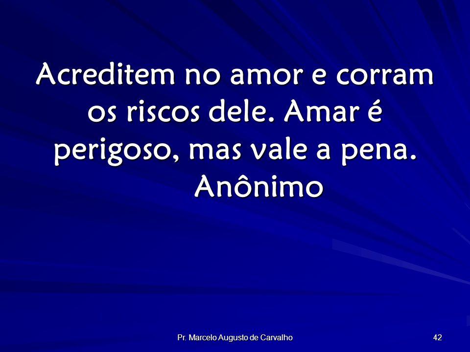 Pr. Marcelo Augusto de Carvalho 42 Acreditem no amor e corram os riscos dele.