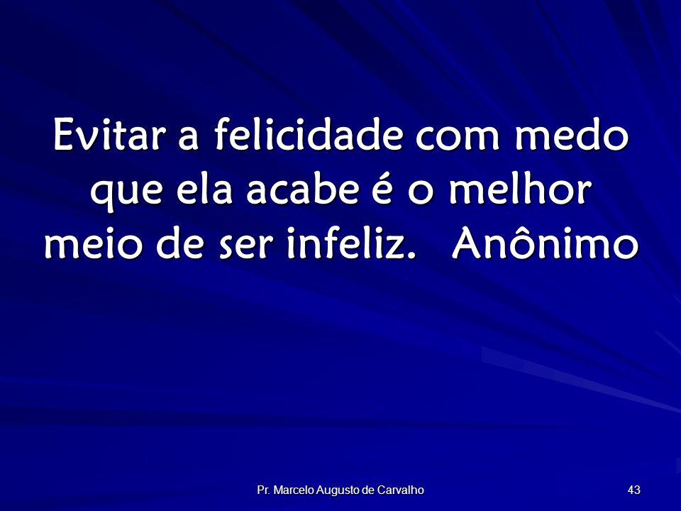 Pr. Marcelo Augusto de Carvalho 43 Evitar a felicidade com medo que ela acabe é o melhor meio de ser infeliz.Anônimo