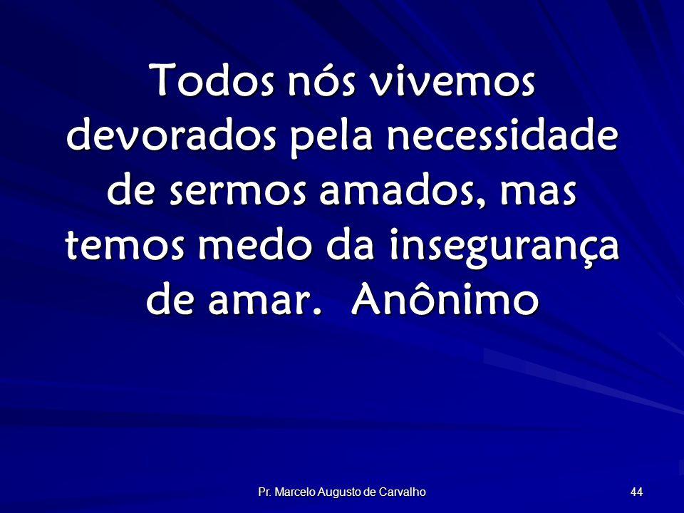 Pr. Marcelo Augusto de Carvalho 44 Todos nós vivemos devorados pela necessidade de sermos amados, mas temos medo da insegurança de amar.Anônimo