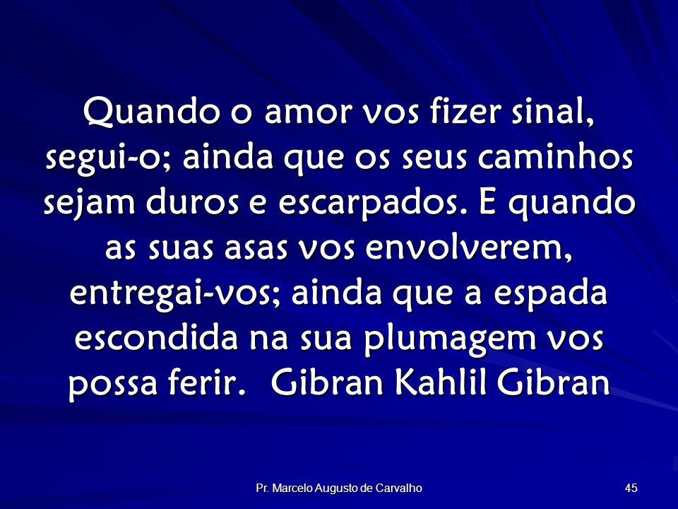 Pr. Marcelo Augusto de Carvalho 45 Quando o amor vos fizer sinal, segui-o; ainda que os seus caminhos sejam duros e escarpados. E quando as suas asas