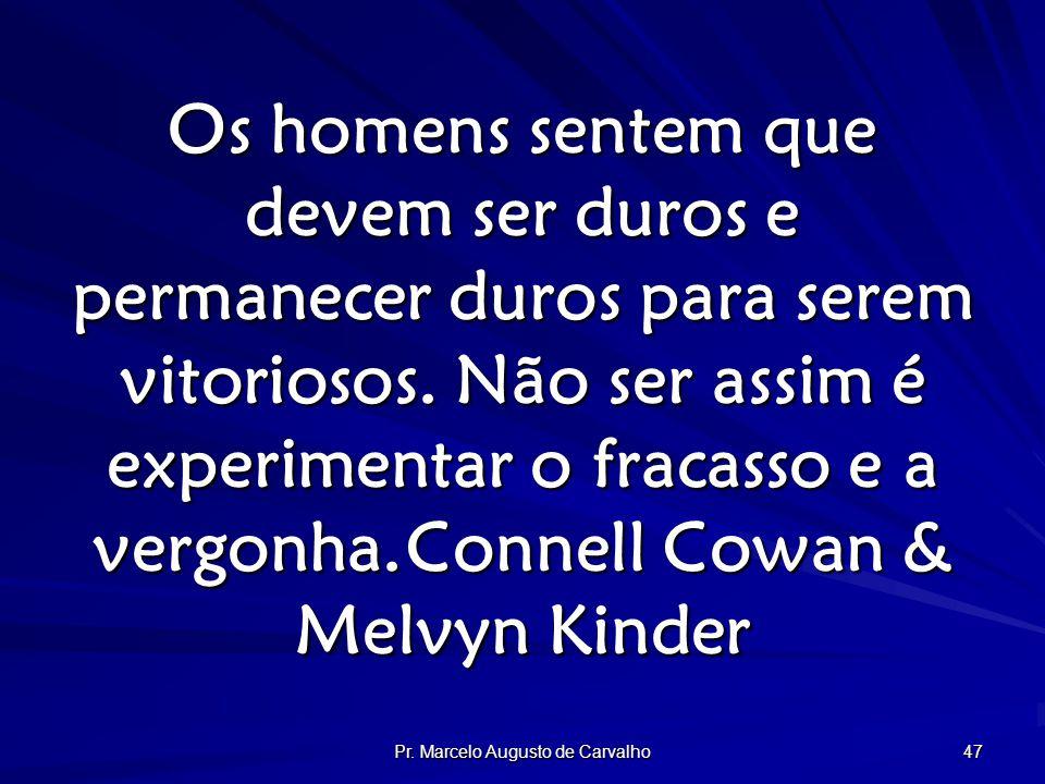 Pr. Marcelo Augusto de Carvalho 47 Os homens sentem que devem ser duros e permanecer duros para serem vitoriosos. Não ser assim é experimentar o fraca