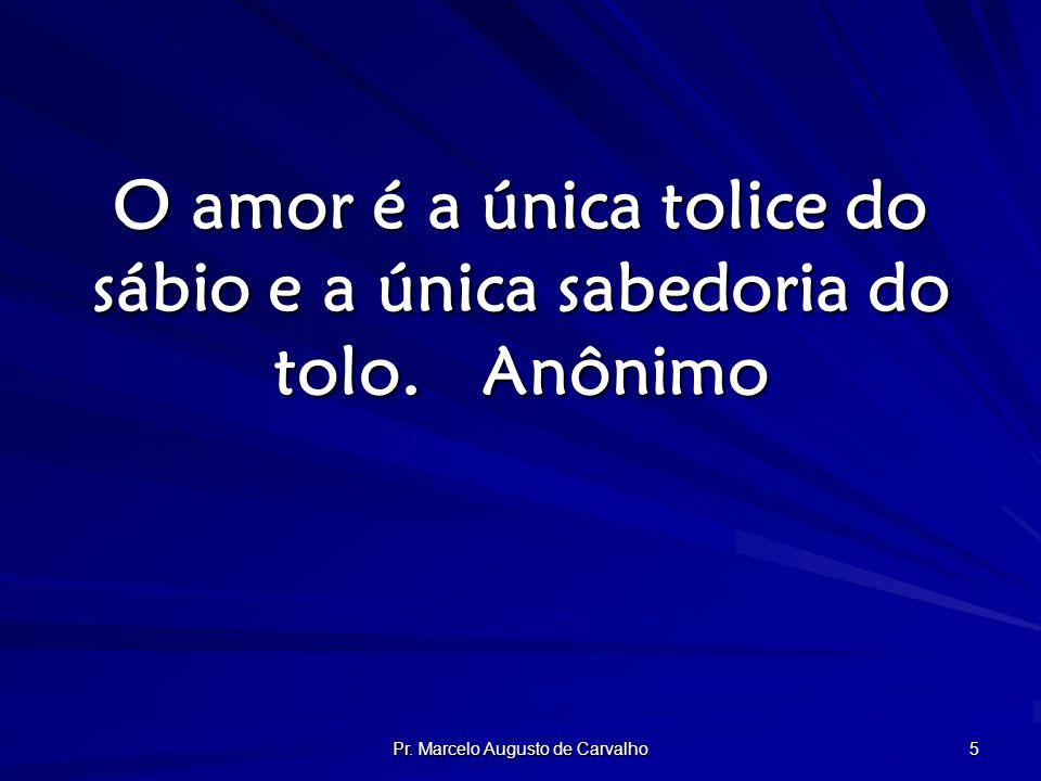 Pr. Marcelo Augusto de Carvalho 5 O amor é a única tolice do sábio e a única sabedoria do tolo.Anônimo