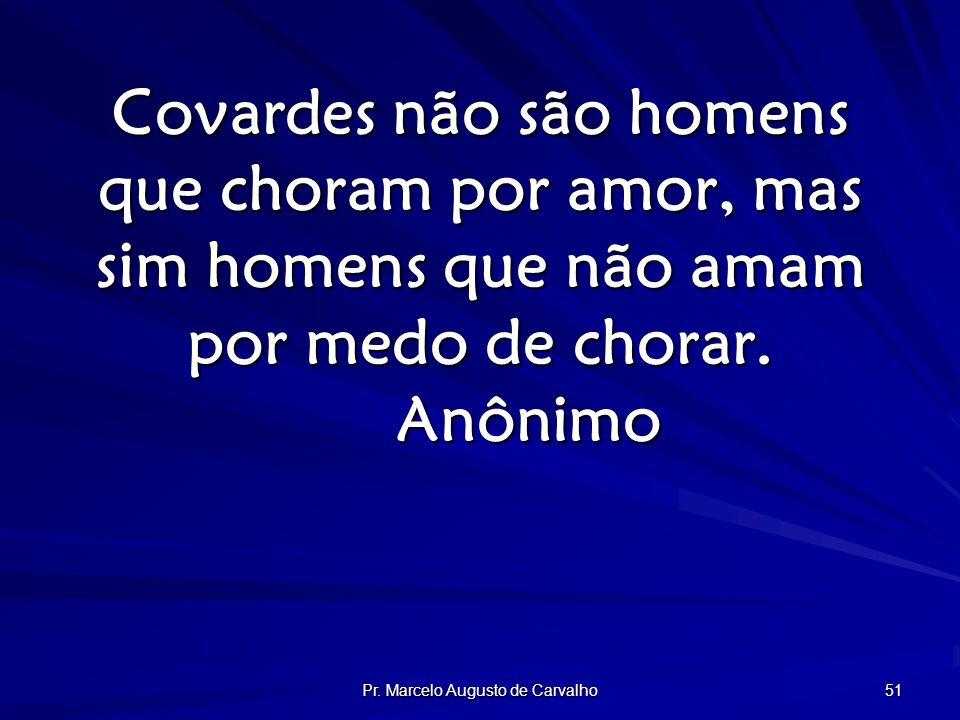 Pr. Marcelo Augusto de Carvalho 51 Covardes não são homens que choram por amor, mas sim homens que não amam por medo de chorar. Anônimo