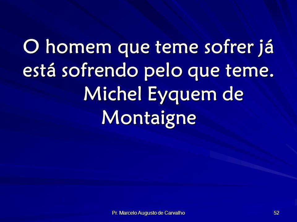 Pr. Marcelo Augusto de Carvalho 52 O homem que teme sofrer já está sofrendo pelo que teme.