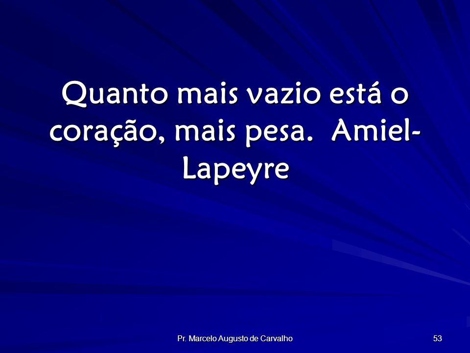 Pr. Marcelo Augusto de Carvalho 53 Quanto mais vazio está o coração, mais pesa.Amiel- Lapeyre