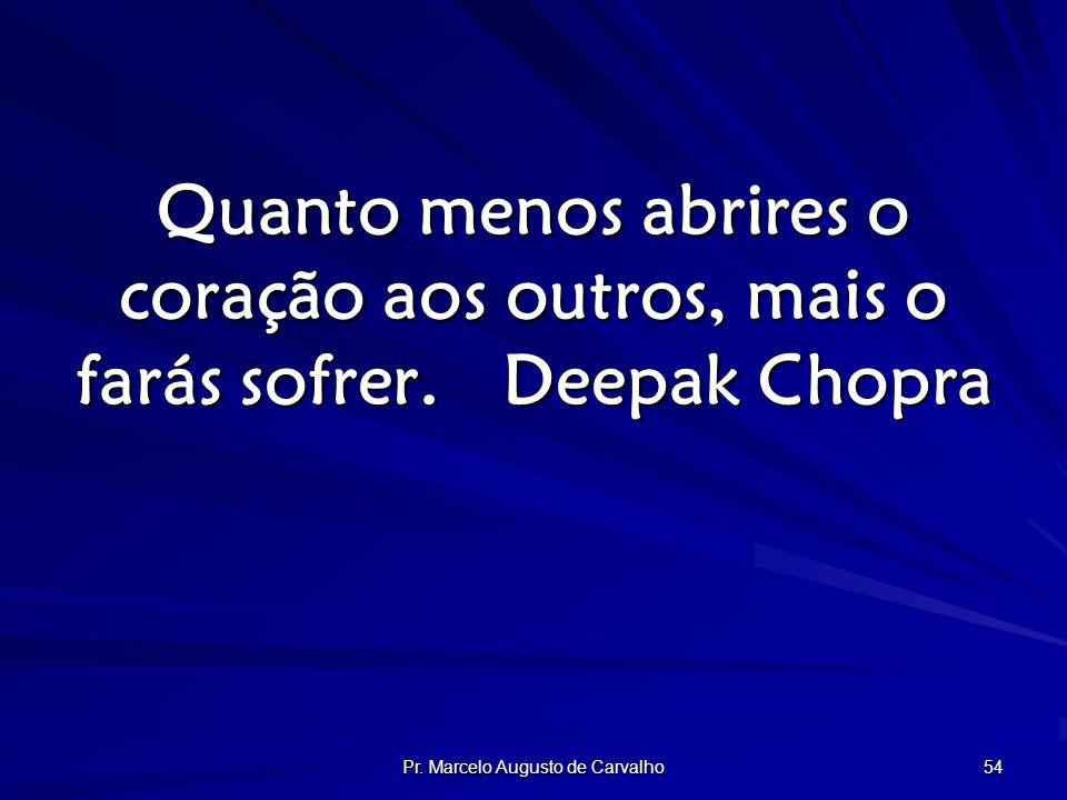 Pr. Marcelo Augusto de Carvalho 54 Quanto menos abrires o coração aos outros, mais o farás sofrer.Deepak Chopra
