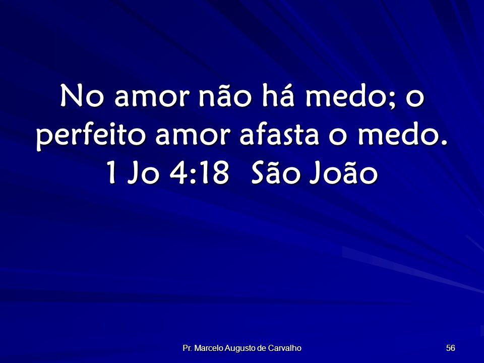 Pr. Marcelo Augusto de Carvalho 56 No amor não há medo; o perfeito amor afasta o medo.
