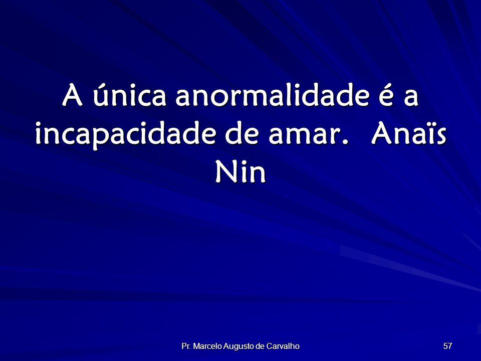 Pr. Marcelo Augusto de Carvalho 57 A única anormalidade é a incapacidade de amar.Anaïs Nin