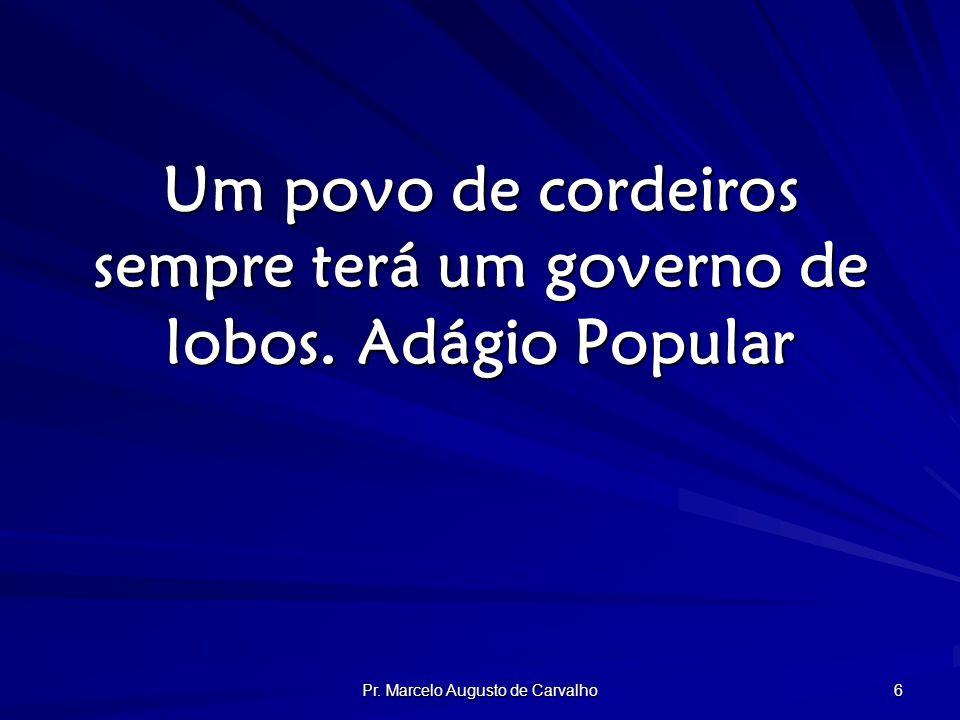 Pr. Marcelo Augusto de Carvalho 6 Um povo de cordeiros sempre terá um governo de lobos.Adágio Popular