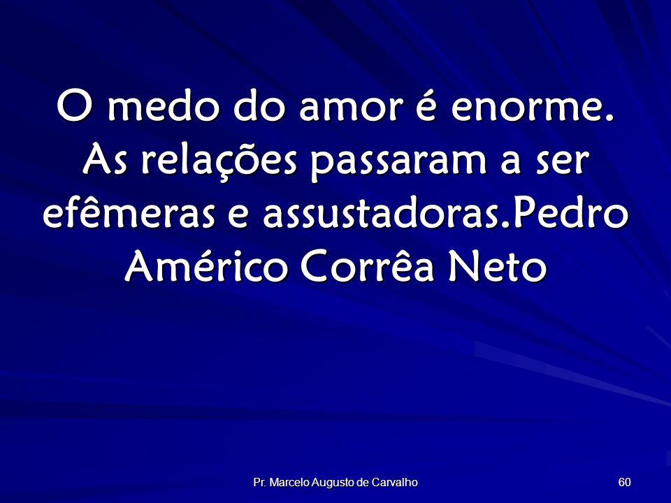 Pr. Marcelo Augusto de Carvalho 60 O medo do amor é enorme.