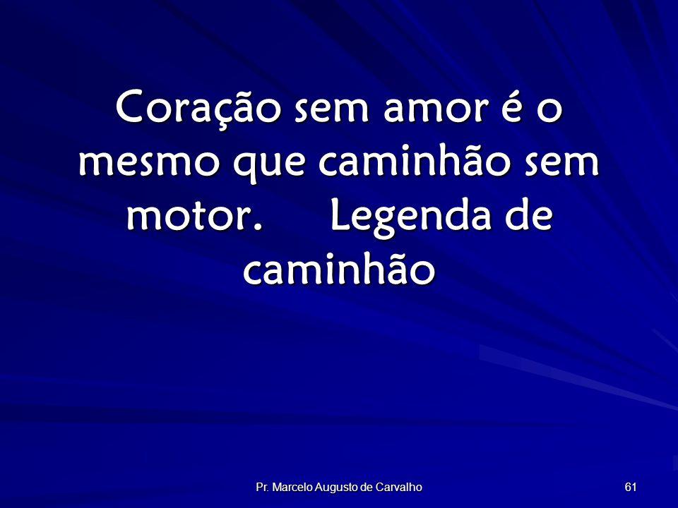 Pr. Marcelo Augusto de Carvalho 61 Coração sem amor é o mesmo que caminhão sem motor.Legenda de caminhão