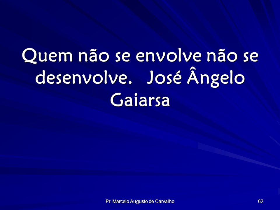 Pr. Marcelo Augusto de Carvalho 62 Quem não se envolve não se desenvolve.José Ângelo Gaiarsa