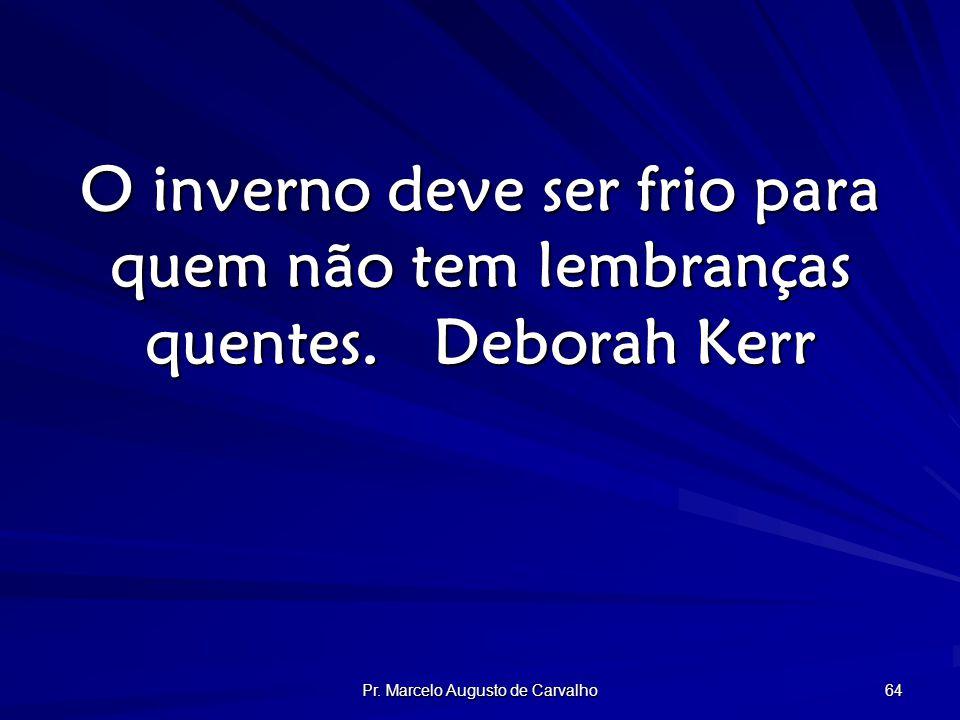 Pr. Marcelo Augusto de Carvalho 64 O inverno deve ser frio para quem não tem lembranças quentes.Deborah Kerr