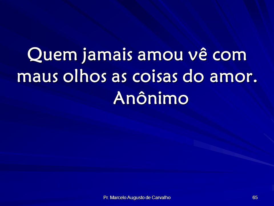 Pr. Marcelo Augusto de Carvalho 65 Quem jamais amou vê com maus olhos as coisas do amor. Anônimo