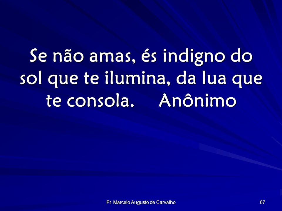 Pr. Marcelo Augusto de Carvalho 67 Se não amas, és indigno do sol que te ilumina, da lua que te consola.Anônimo
