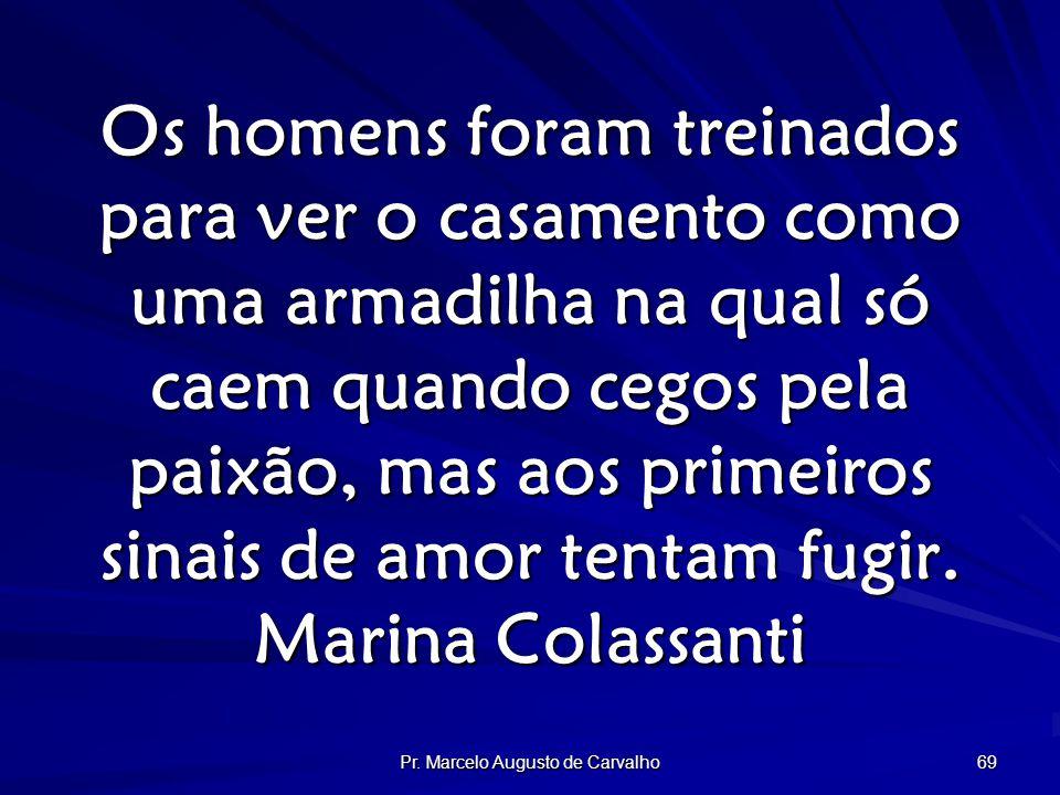 Pr. Marcelo Augusto de Carvalho 69 Os homens foram treinados para ver o casamento como uma armadilha na qual só caem quando cegos pela paixão, mas aos
