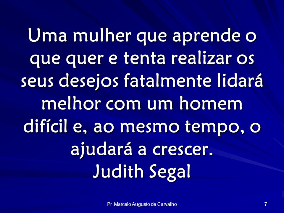 Pr. Marcelo Augusto de Carvalho 7 Uma mulher que aprende o que quer e tenta realizar os seus desejos fatalmente lidará melhor com um homem difícil e,