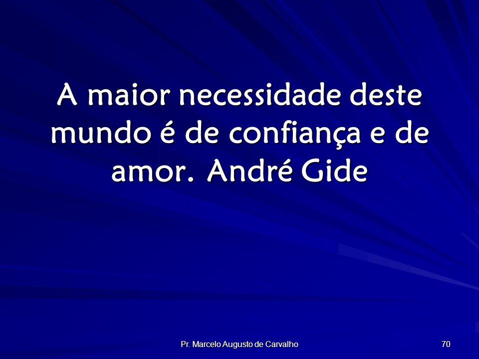 Pr. Marcelo Augusto de Carvalho 70 A maior necessidade deste mundo é de confiança e de amor.André Gide
