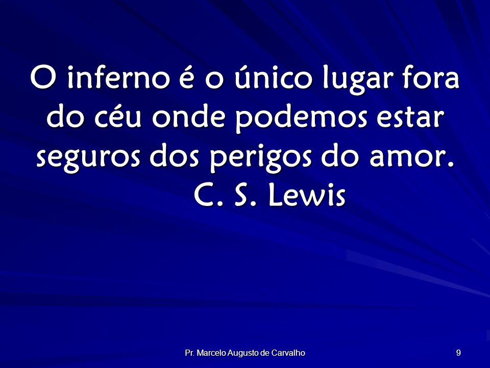 Pr. Marcelo Augusto de Carvalho 9 O inferno é o único lugar fora do céu onde podemos estar seguros dos perigos do amor. C. S. Lewis