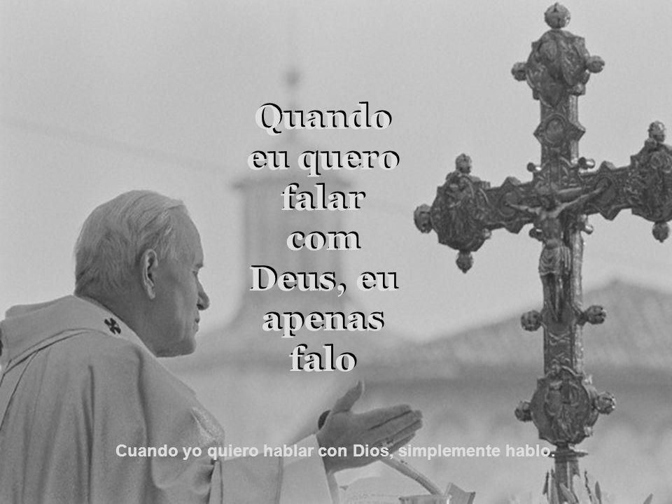 Quando eu quero falar com Deus, eu apenas falo Quando eu quero falar com Deus, eu apenas falo Cuando yo quiero hablar con Dios, simplemente hablo.